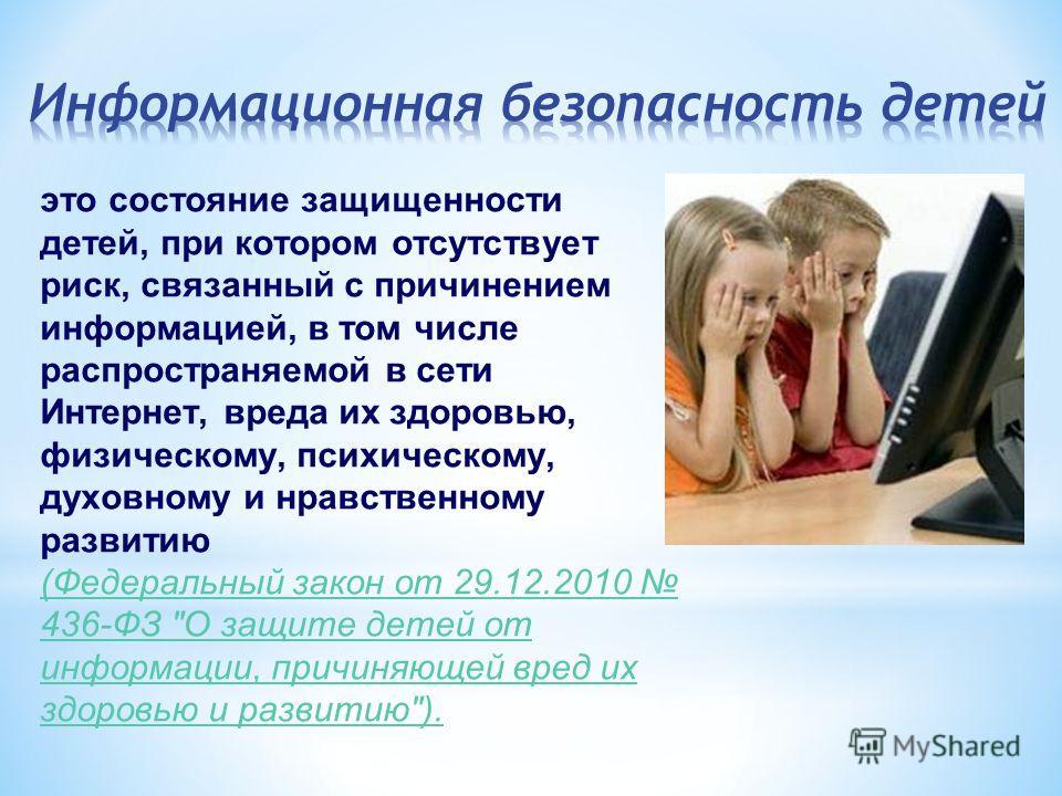 это состояние защищенности детей, при котором отсутствует риск, связанный с причинением информацией, в том числе распространяемой в сети Интернет, вреда их здоровью, физическому, психическому, духовному и нравственному развитию (Федеральный закон от