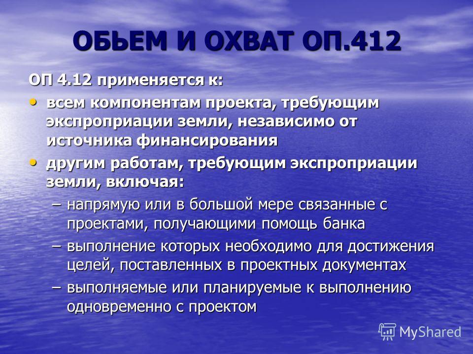 ОБЬЕМ И ОХВАT ОП.412 ОП 4.12 применяется к: всем компонентам проекта, требующим экспроприации земли, независимо от источника финансирования всем компонентам проекта, требующим экспроприации земли, независимо от источника финансирования другим работам