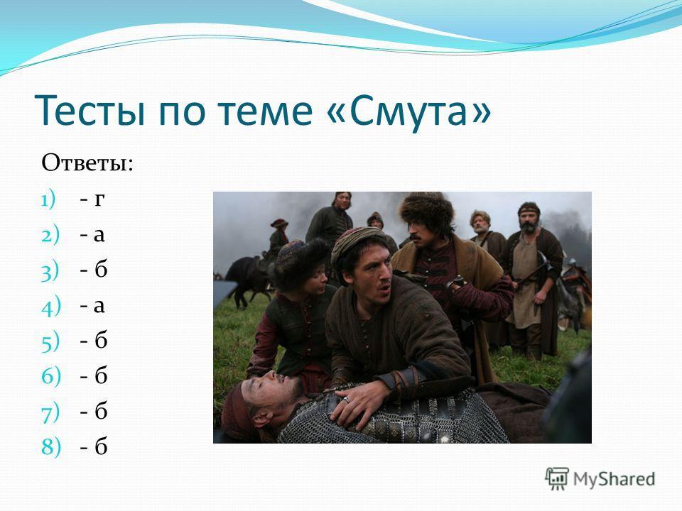 Тесты по теме «Смута» Ответы: 1) - г 2) - а 3) - б 4) - а 5) - б 6) - б 7) - б 8) - б