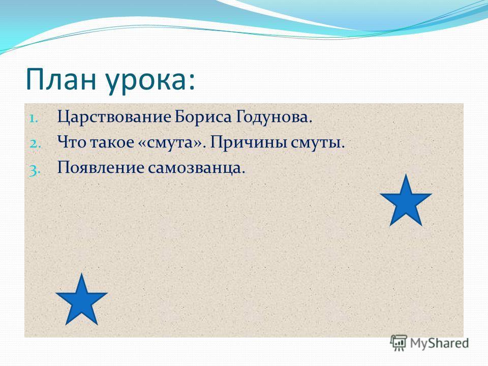 План урока: 1. Царствование Бориса Годунова. 2. Что такое «смута». Причины смуты. 3. Появление самозванца.