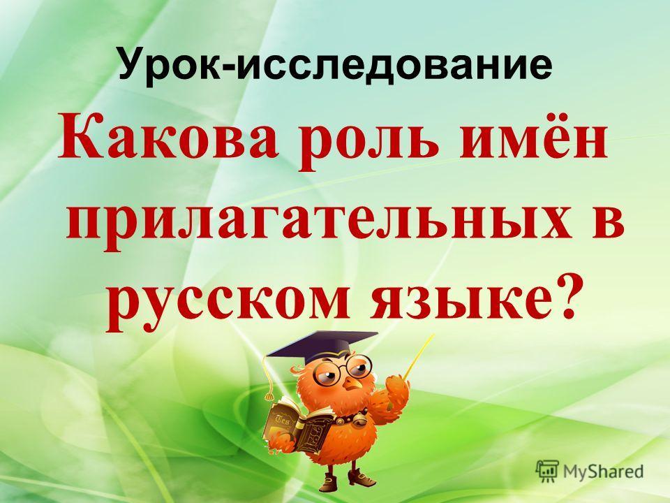Урок-исследование Какова роль имён прилагательных в русском языке?