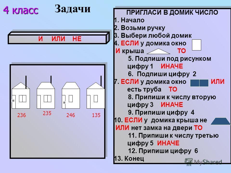 И ИЛИ НЕ ПРИГЛАСИ В ДОМИК ЧИСЛО 1. 1. Начало 2. Возьми ручку 3. Выбери любой домик 4. ЕСЛИ у домика окно И крыша ТО 5. Подпиши под рисунком цифру 1 ИНАЧЕ 6. Подпиши цифру 2 7. ЕСЛИ у домика окно ИЛИ есть труба ТО 8. Припиши к числу вторую цифру 3 ИНА