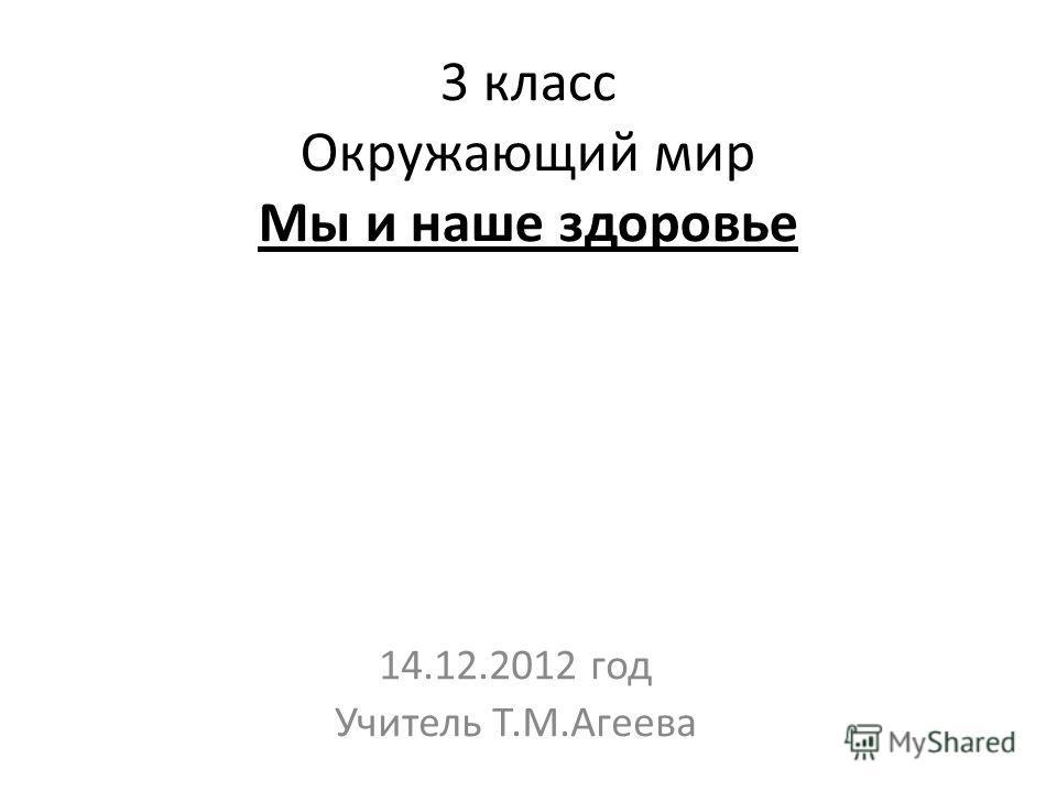 3 класс Окружающий мир Мы и наше здоровье 14.12.2012 год Учитель Т.М.Агеева