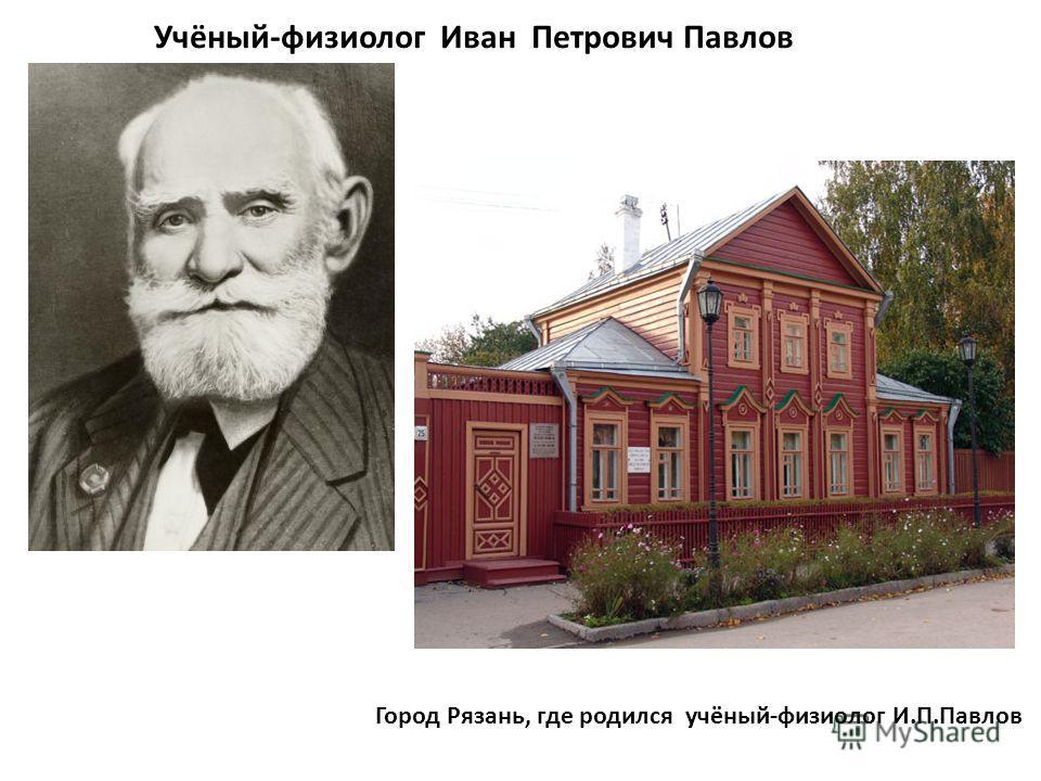 Учёный-физиолог Иван Петрович Павлов Город Рязань, где родился учёный-физиолог И.П.Павлов