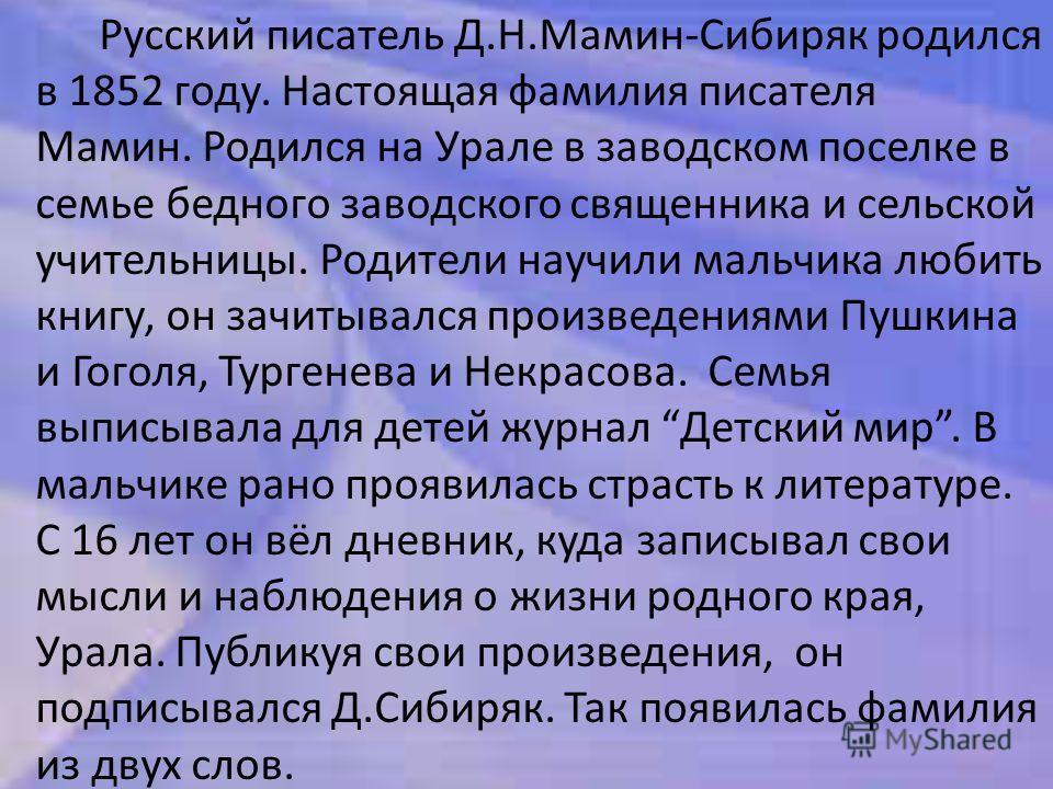 Русский писатель Д.Н.Мамин-Сибиряк родился в 1852 году. Настоящая фамилия писателя Мамин. Родился на Урале в заводском поселке в семье бедного заводского священника и сельской учительницы. Родители научили мальчика любить книгу, он зачитывался произв