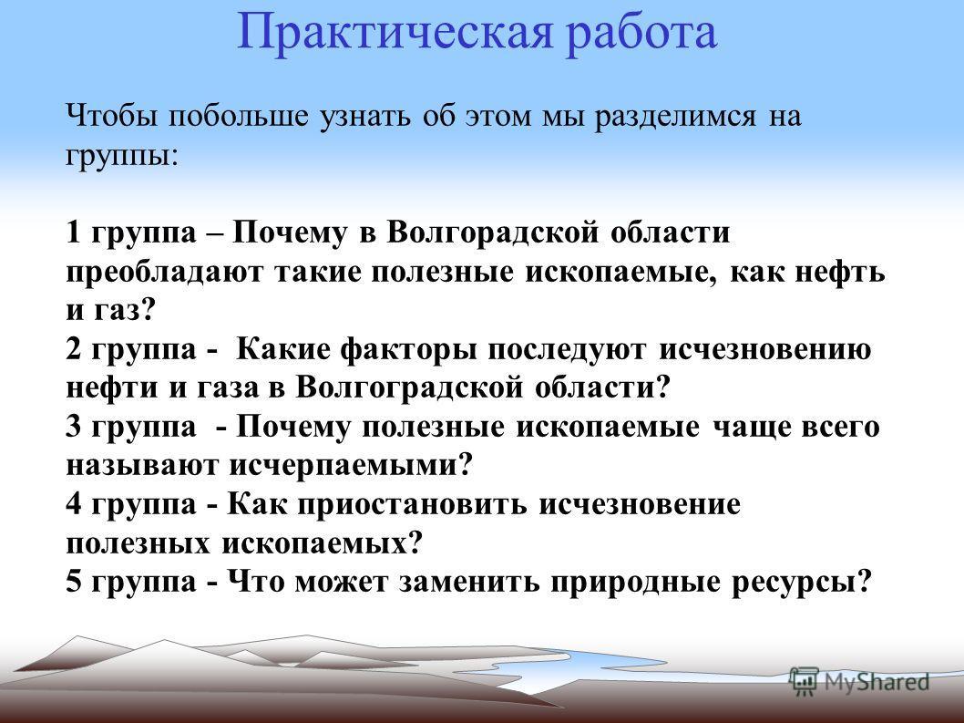 Чтобы побольше узнать об этом мы разделимся на группы: 1 группа – Почему в Волгорадской области преобладают такие полезные ископаемые, как нефть и газ? 2 группа - Какие факторы последуют исчезновению нефти и газа в Волгоградской области? 3 группа - П
