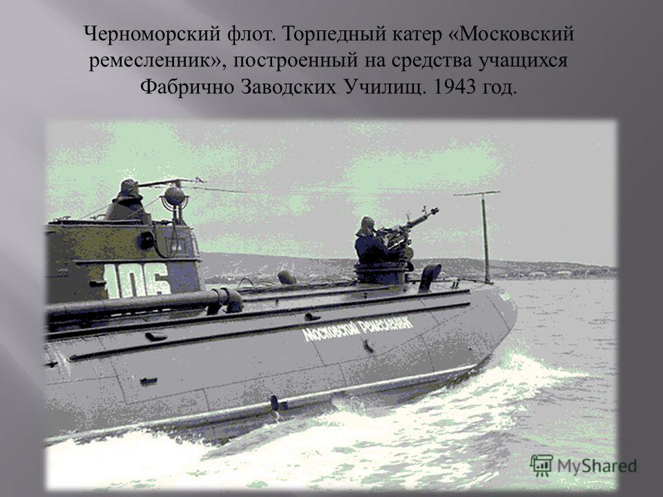 Черноморский флот. Торпедный катер « Московский ремесленник », построенный на средства учащихся Фабрично Заводских Училищ. 1943 год.