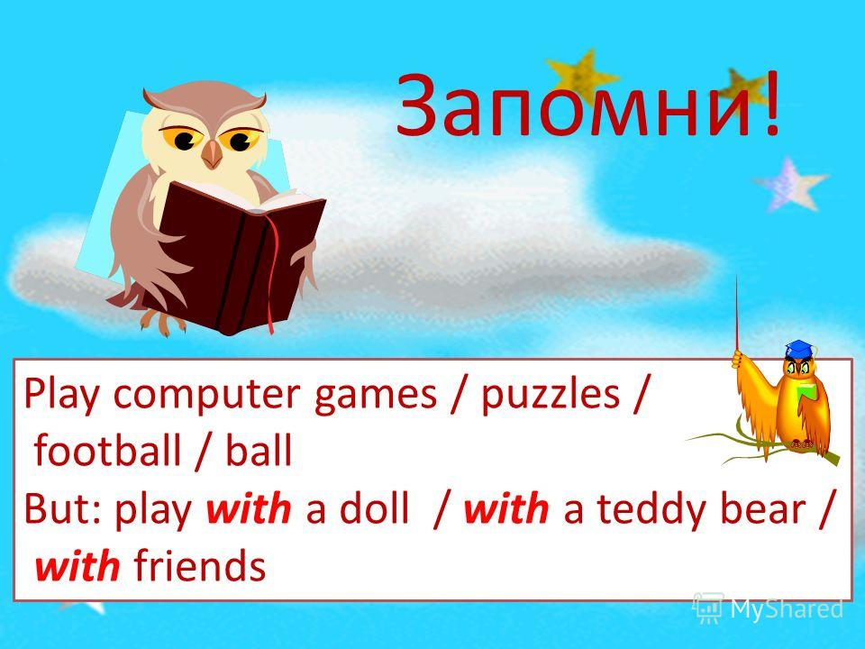 Запомни! Play computer games / puzzles / football / ball But: play with a doll / with a teddy bear / with friends