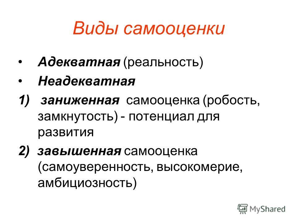 Виды самооценки Адекватная (реальность) Неадекватная 1) заниженная самооценка (робость, замкнутость) - потенциал для развития 2) завышенная самооценка (самоуверенность, высокомерие, амбициозность)