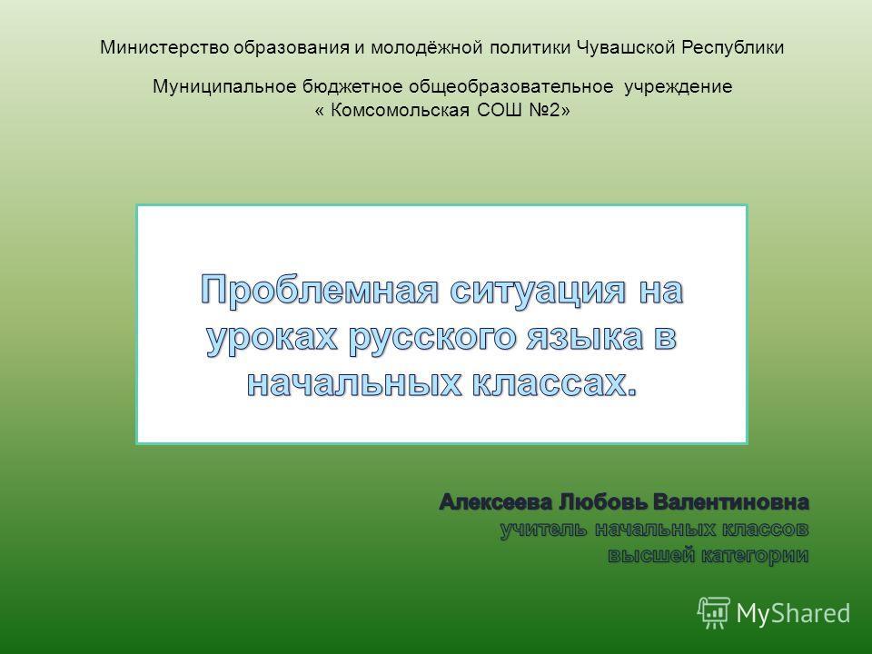 Министерство образования и молодёжной политики Чувашской Республики Муниципальное бюджетное общеобразовательное учреждение « Комсомольская СОШ 2»