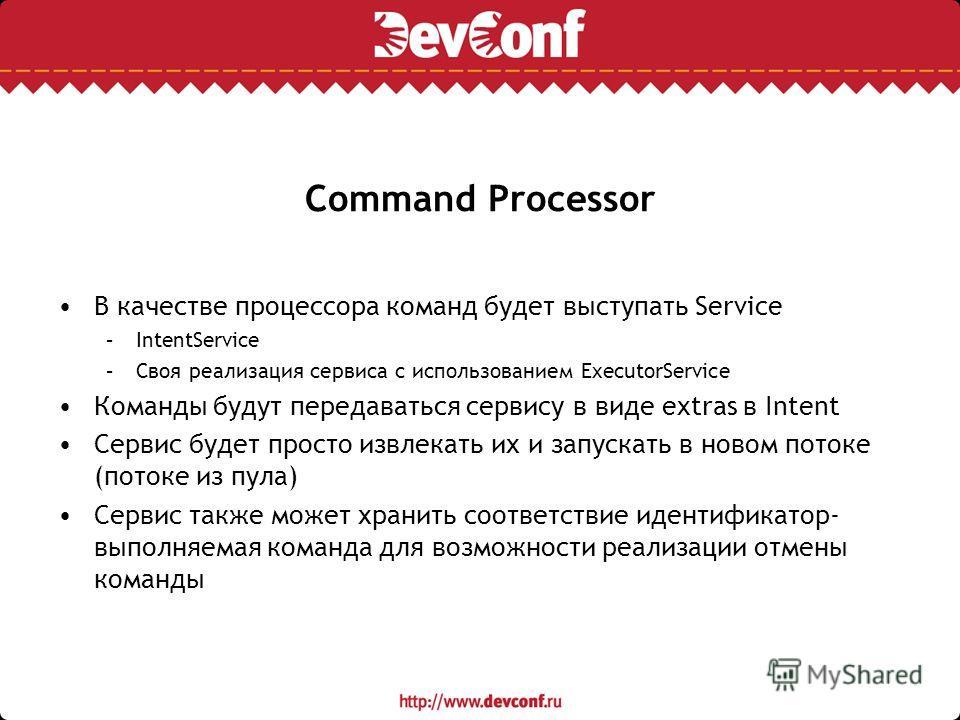 Command Processor В качестве процессора команд будет выступать Service –IntentService –Своя реализация сервиса с использованием ExecutorService Команды будут передаваться сервису в виде extras в Intent Сервис будет просто извлекать их и запускать в н