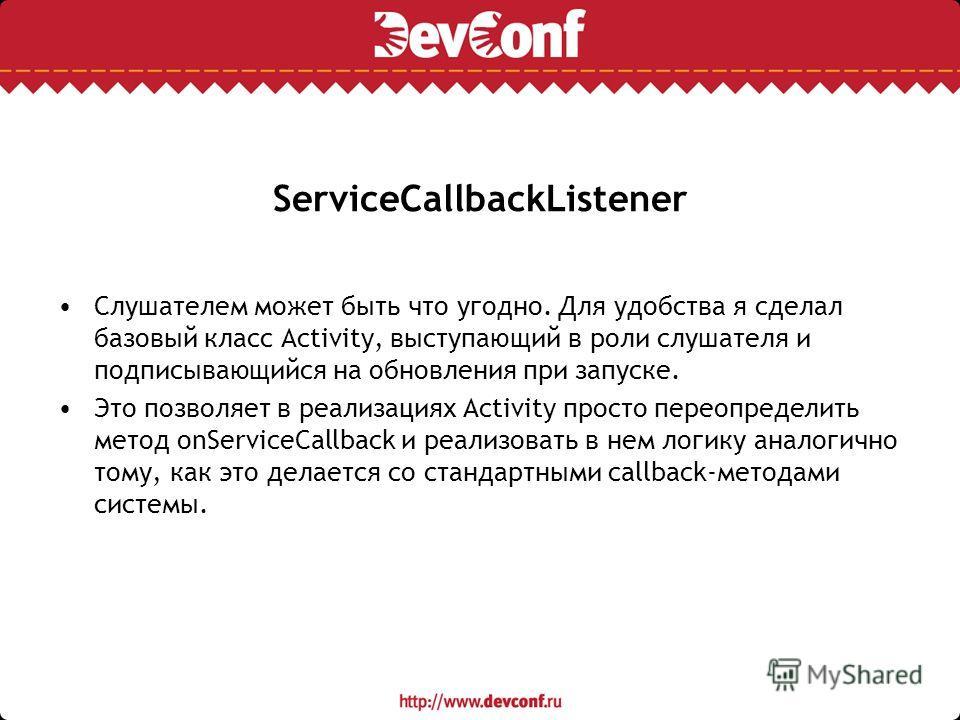 ServiceCallbackListener Слушателем может быть что угодно. Для удобства я сделал базовый класс Activity, выступающий в роли слушателя и подписывающийся на обновления при запуске. Это позволяет в реализациях Activity просто переопределить метод onServi