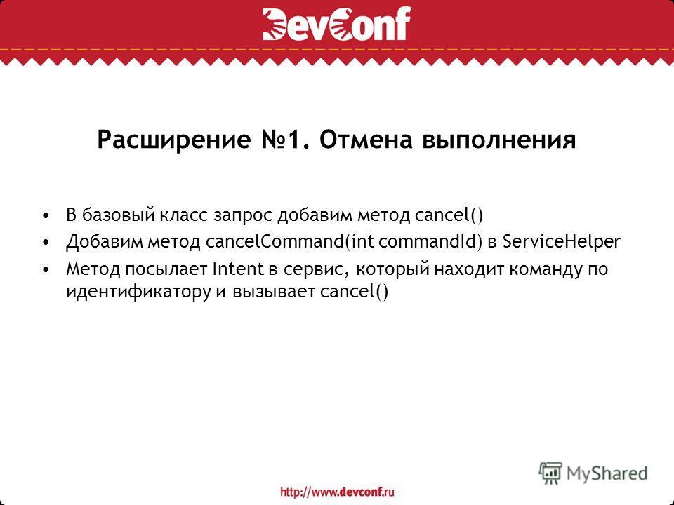 Расширение 1. Отмена выполнения В базовый класс запрос добавим метод cancel() Добавим метод cancelCommand(int commandId) в ServiceHelper Метод посылает Intent в сервис, который находит команду по идентификатору и вызывает cancel()