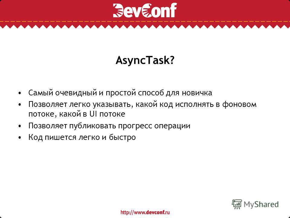 AsyncTask? Самый очевидный и простой способ для новичка Позволяет легко указывать, какой код исполнять в фоновом потоке, какой в UI потоке Позволяет публиковать прогресс операции Код пишется легко и быстро