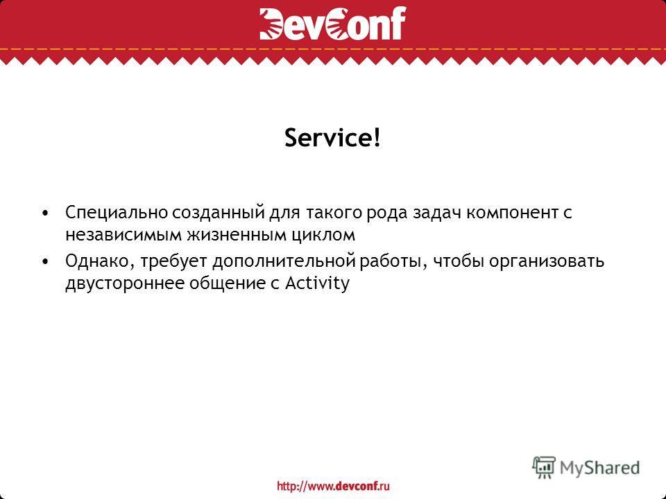 Service! Специально созданный для такого рода задач компонент с независимым жизненным циклом Однако, требует дополнительной работы, чтобы организовать двустороннее общение с Activity