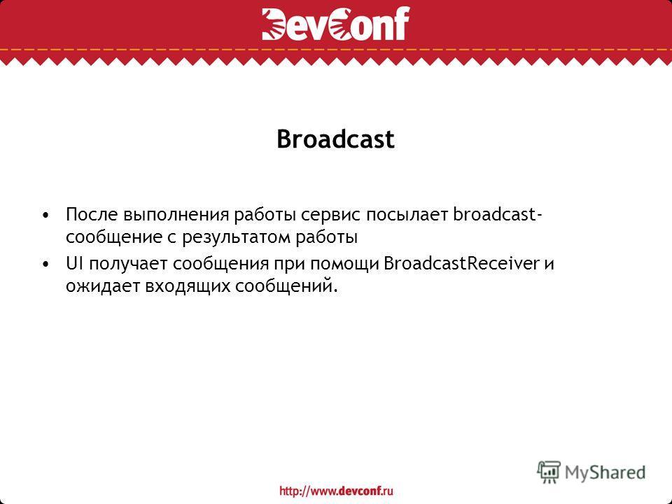 Broadcast После выполнения работы сервис посылает broadcast- сообщение с результатом работы UI получает сообщения при помощи BroadcastReceiver и ожидает входящих сообщений.