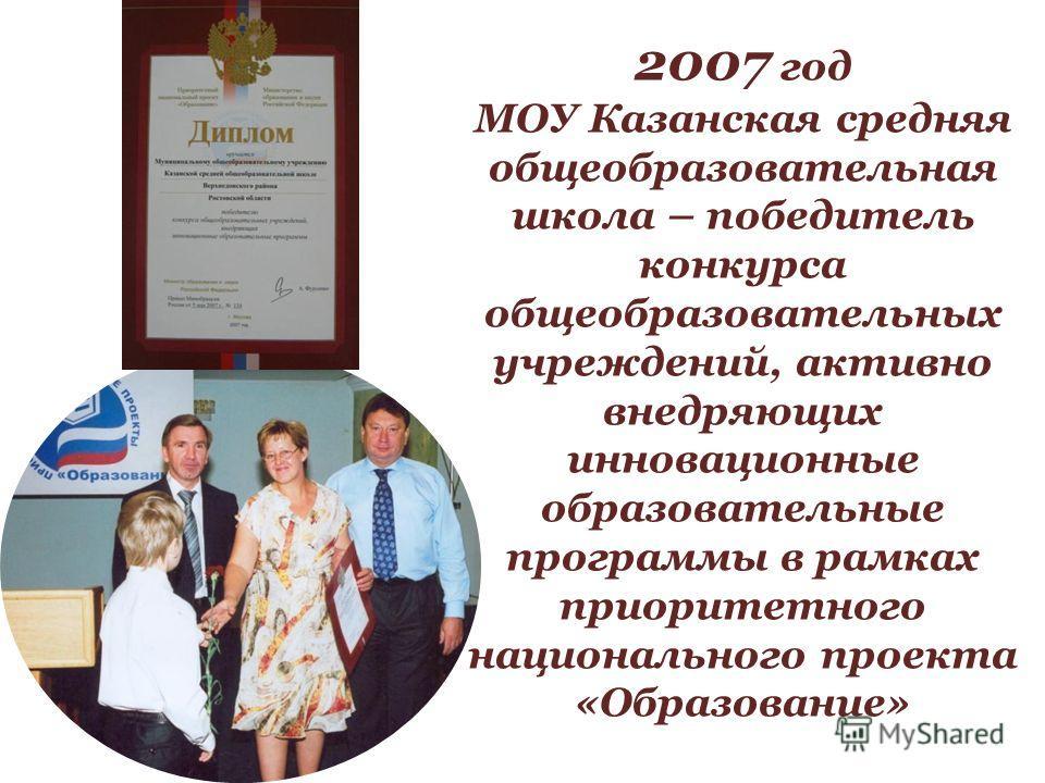 2007 год МОУ Казанская средняя общеобразовательная школа – победитель конкурса общеобразовательных учреждений, активно внедряющих инновационные образовательные программы в рамках приоритетного национального проекта «Образование»