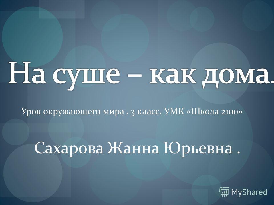 Урок окружающего мира. 3 класс. УМК «Школа 2100» Сахарова Жанна Юрьевна.