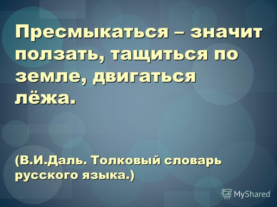 Пресмыкаться – значит ползать, тащиться по земле, двигаться лёжа. (В.И.Даль. Толковый словарь русского языка.)