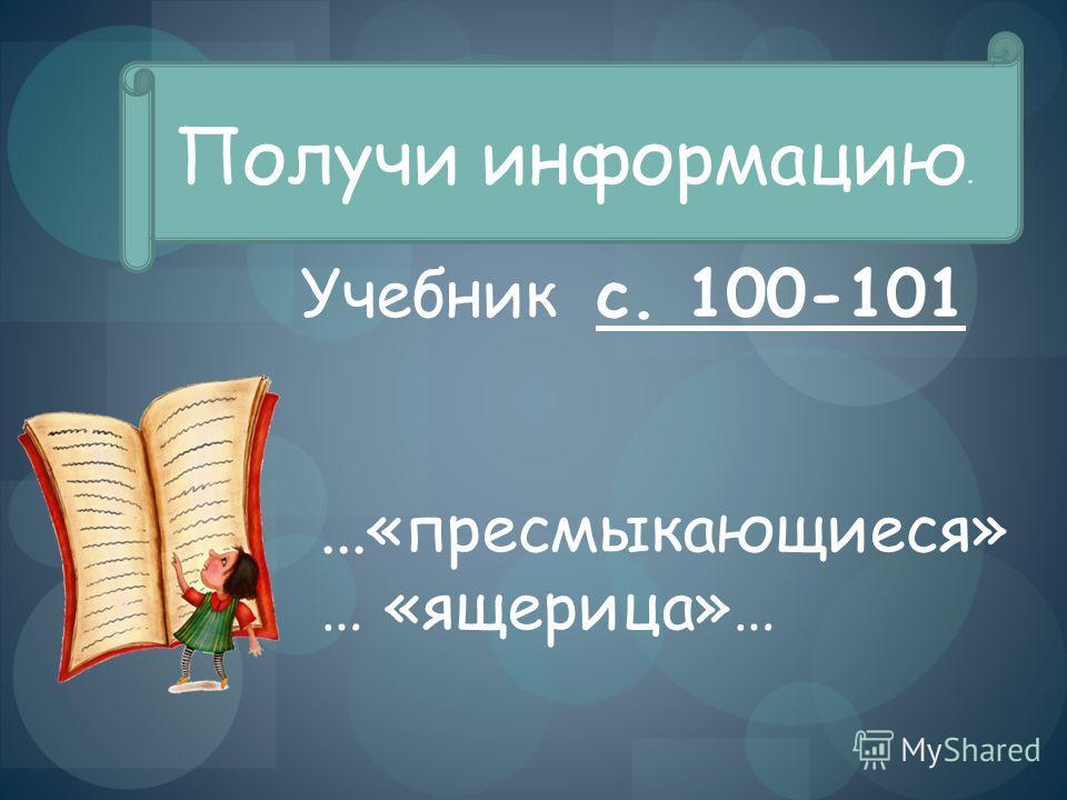 Получи информацию. Учебник с. 100-101...«пресмыкающиеся» … «ящерица»…