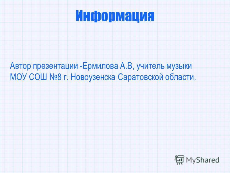Информация Автор презентации -Ермилова А.В, учитель музыки МОУ СОШ 8 г. Новоузенска Саратовской области.