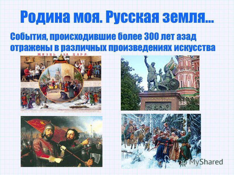Родина моя. Русская земля... События, происходившие более 300 лет азад отражены в различных произведениях искусства
