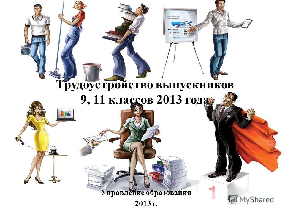 Трудоустройство выпускников 9, 11 классов 2013 года Управление образования 2013 г.