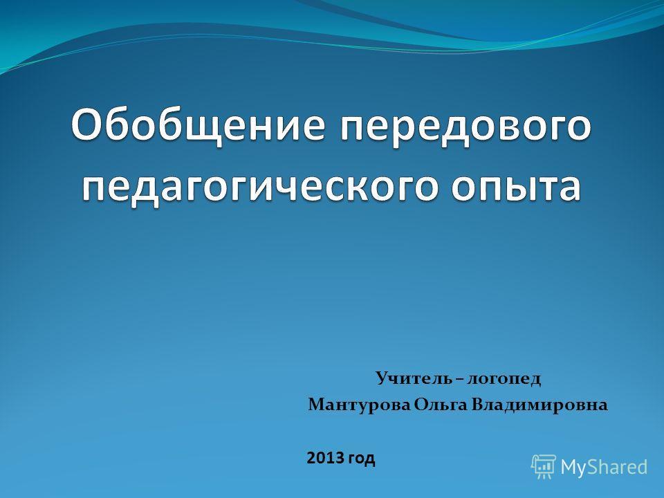 Учитель – логопед Мантурова Ольга Владимировна 2013 год