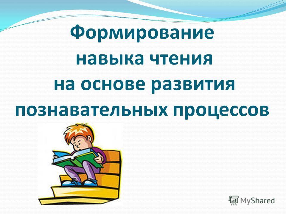 Формирование навыка чтения на основе развития познавательных процессов