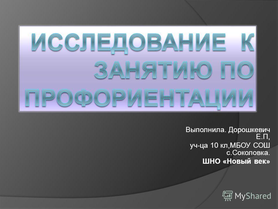 Выполнила. Дорошкевич Е.П, уч-ца 10 кл,МБОУ СОШ с.Соколовка. ШНО «Новый век»