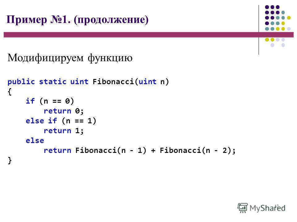 17 Пример 1. (продолжение) public static uint Fibonacci(uint n) { if (n == 0) return 0; else if (n == 1) return 1; else return Fibonacci(n - 1) + Fibonacci(n - 2); } Модифицируем функцию