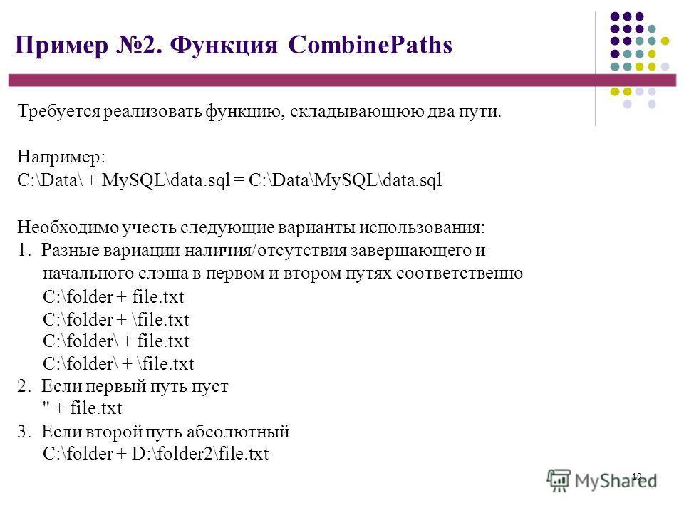19 Пример 2. Функция CombinePaths Требуется реализовать функцию, складывающюю два пути. Например: C:\Data\ + MySQL\data.sql = C:\Data\MySQL\data.sql Необходимо учесть следующие варианты использования: 1. Разные вариации наличия/отсутствия завершающег