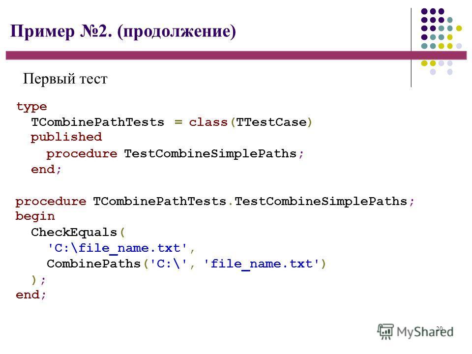 20 Пример 2. (продолжение) type TCombinePathTests = class(TTestCase) published procedure TestCombineSimplePaths; end; procedure TCombinePathTests.TestCombineSimplePaths; begin CheckEquals( 'C:\file_name.txt', CombinePaths('C:\', 'file_name.txt') ); e