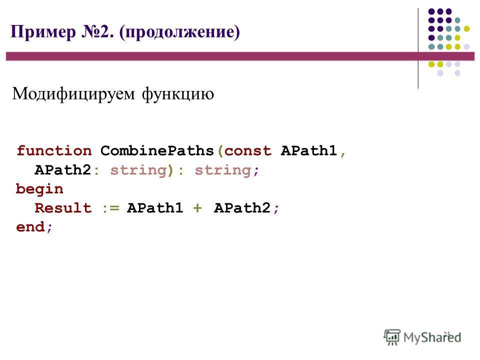 23 Пример 2. (продолжение) function CombinePaths(const APath1, APath2: string): string; begin Result := APath1 + APath2; end; Модифицируем функцию
