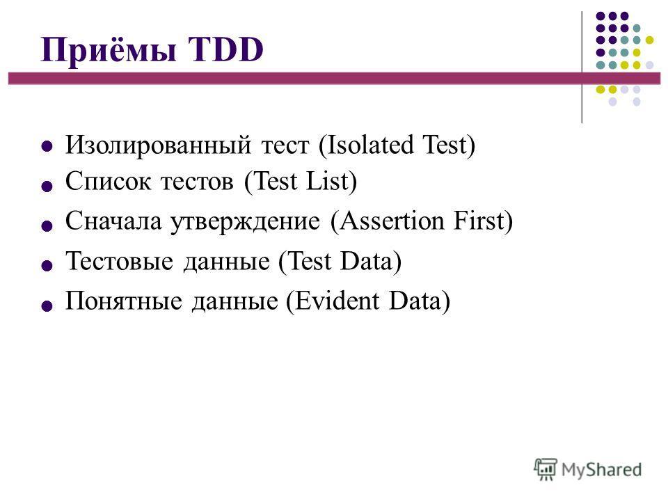 Приёмы TDD Изолированный тест (Isolated Test) Список тестов (Test List) Сначала утверждение (Assertion First) Тестовые данные (Test Data) Понятные данные (Evident Data)