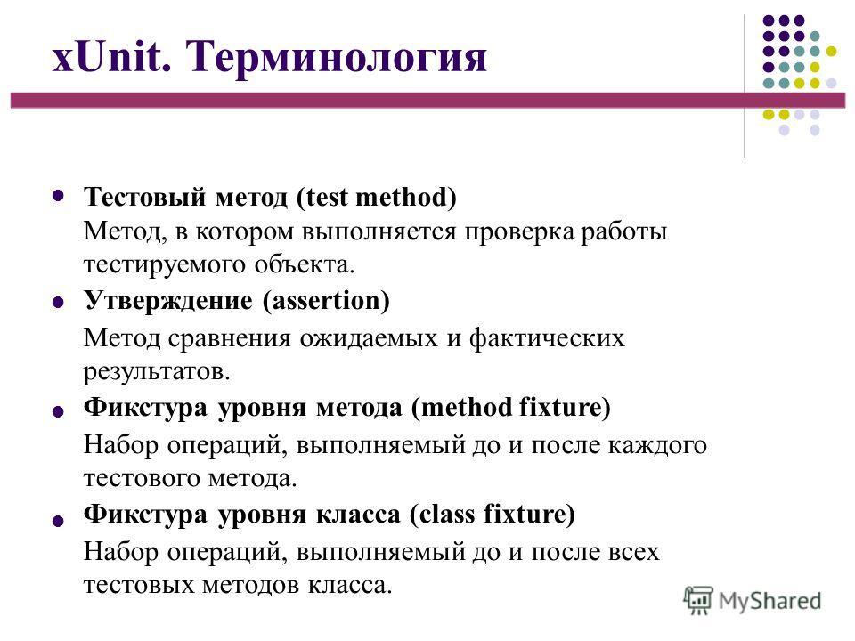 xUnit. Терминология Тестовый метод (test method) Метод, в котором выполняется проверка работы тестируемого объекта. Утверждение (assertion) Метод сравнения ожидаемых и фактических результатов. Фикстура уровня метода (method fixture) Набор операций, в