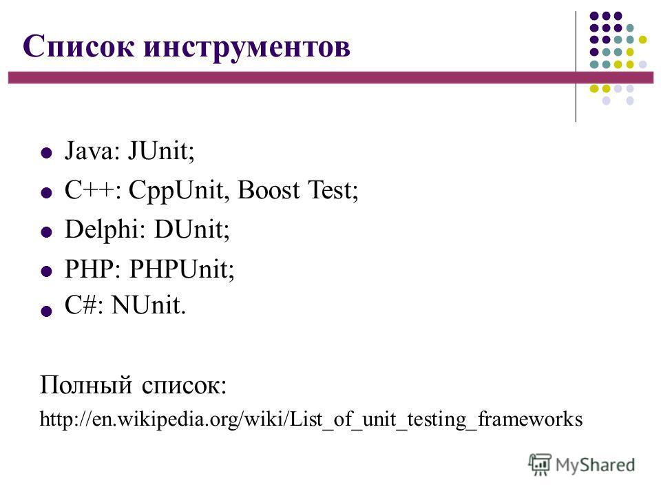 Список инструментов Java: JUnit; C++: CppUnit, Boost Test; Delphi: DUnit; PHP: PHPUnit; С#: NUnit. Полный список: http://en.wikipedia.org/wiki/List_of_unit_testing_frameworks