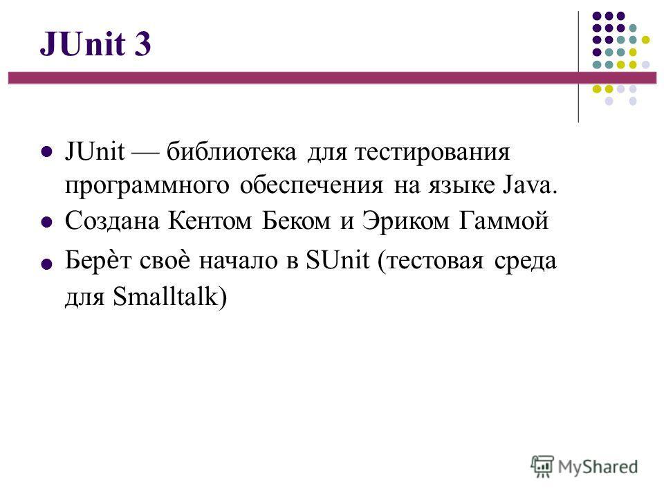JUnit 3 JUnit библиотека для тестирования программного обеспечения на языке Java. Создана Кентом Беком и Эриком Гаммой Берт сво начало в SUnit (тестовая среда для Smalltalk)