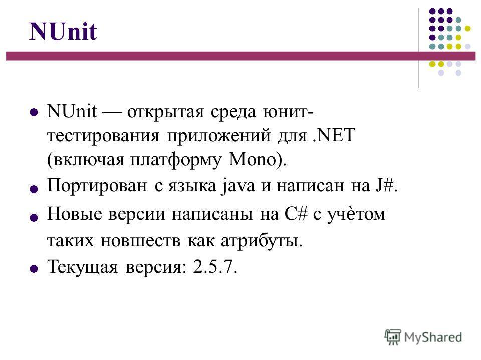 NUnit NUnit открытая среда юнит- тестирования приложений для.NET (включая платформу Mono). Портирован с языка java и написан на J#. Новые версии написаны на С# с учтом таких новшеств как атрибуты. Текущая версия: 2.5.7.