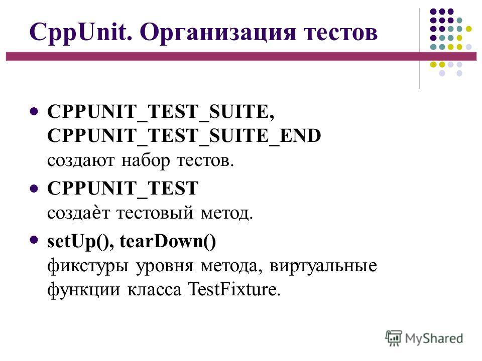 CppUnit. Организация тестов CPPUNIT_TEST_SUITE, CPPUNIT_TEST_SUITE_END создают набор тестов. CPPUNIT_TEST создат тестовый метод. setUp(), tearDown() фикстуры уровня метода, виртуальные функции класса TestFixture.