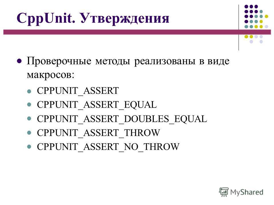 CppUnit. Утверждения Проверочные методы реализованы в виде макросов: CPPUNIT_ASSERT CPPUNIT_ASSERT_EQUAL CPPUNIT_ASSERT_DOUBLES_EQUAL CPPUNIT_ASSERT_THROW CPPUNIT_ASSERT_NO_THROW