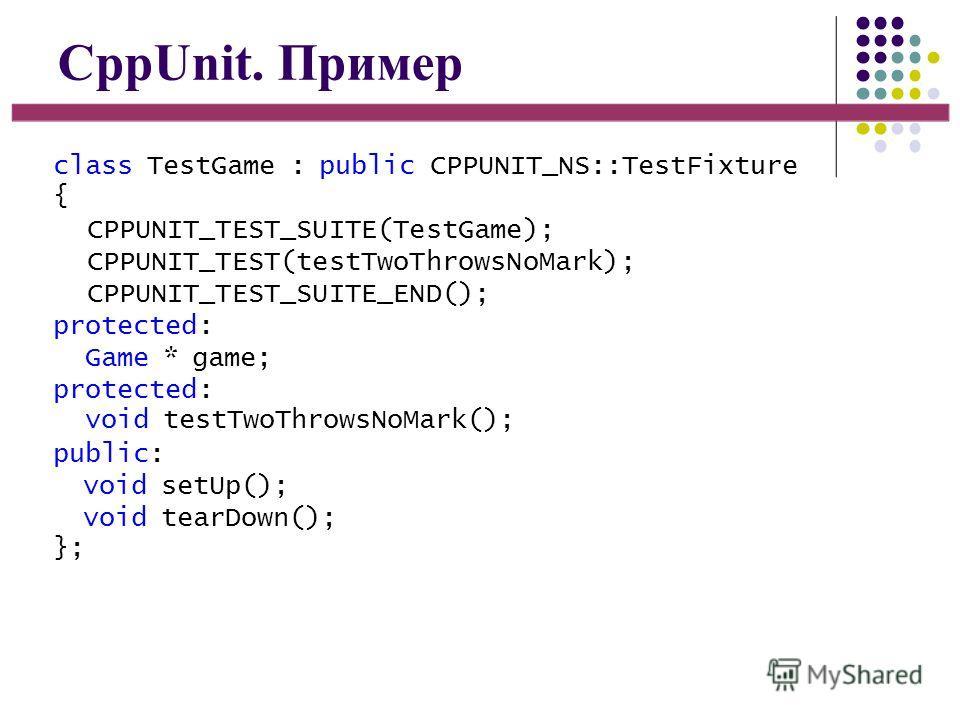 CppUnit. Пример class TestGame : public CPPUNIT_NS::TestFixture { CPPUNIT_TEST_SUITE(TestGame); CPPUNIT_TEST(testTwoThrowsNoMark); CPPUNIT_TEST_SUITE_END(); protected: Game * game; protected: void testTwoThrowsNoMark(); public: void setUp(); void tea