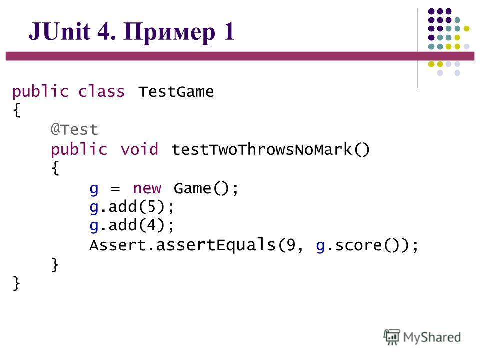 JUnit 4. Пример 1 public class TestGame { @Test public void testTwoThrowsNoMark() { g = new Game(); g.add(5); g.add(4); Assert. assertEquals (9, g.score()); }}}}