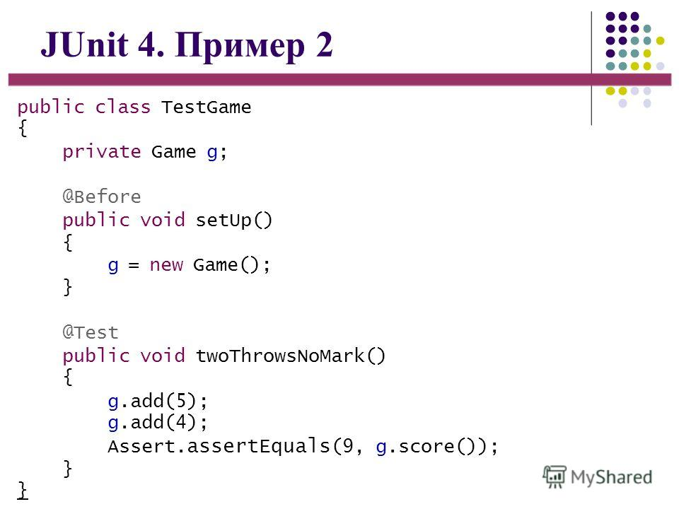 JUnit 4. Пример 2 public class TestGame { private Game g; @Before public void setUp() { g = new Game(); } @Test public void twoThrowsNoMark() { g.add(5); g.add(4); Assert. assertEquals (9, g.score()); }}}}