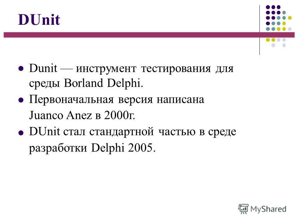 DUnit Dunit инструмент тестирования для среды Borland Delphi. Первоначальная версия написана Juanco Anez в 2000г. DUnit стал стандартной частью в среде разработки Delphi 2005.