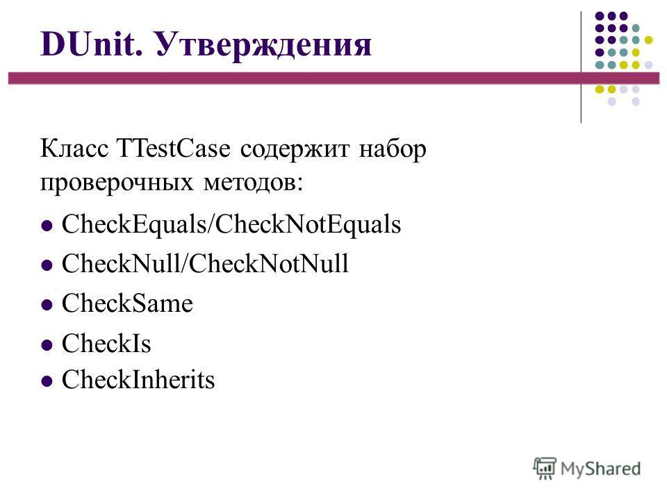 DUnit. Утверждения Класс TTestCase содержит набор проверочных методов: CheckEquals/CheckNotEquals CheckNull/CheckNotNull CheckSame CheckIs CheckInherits