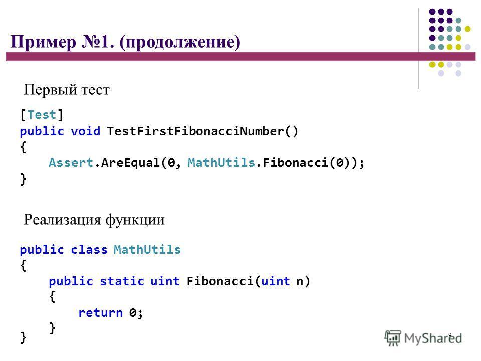 9 } Пример 1. (продолжение) Первый тест [Test] public void TestFirstFibonacciNumber() { Assert.AreEqual(0, MathUtils.Fibonacci(0)); } Реализация функции public class MathUtils { public static uint Fibonacci(uint n) { return 0; }