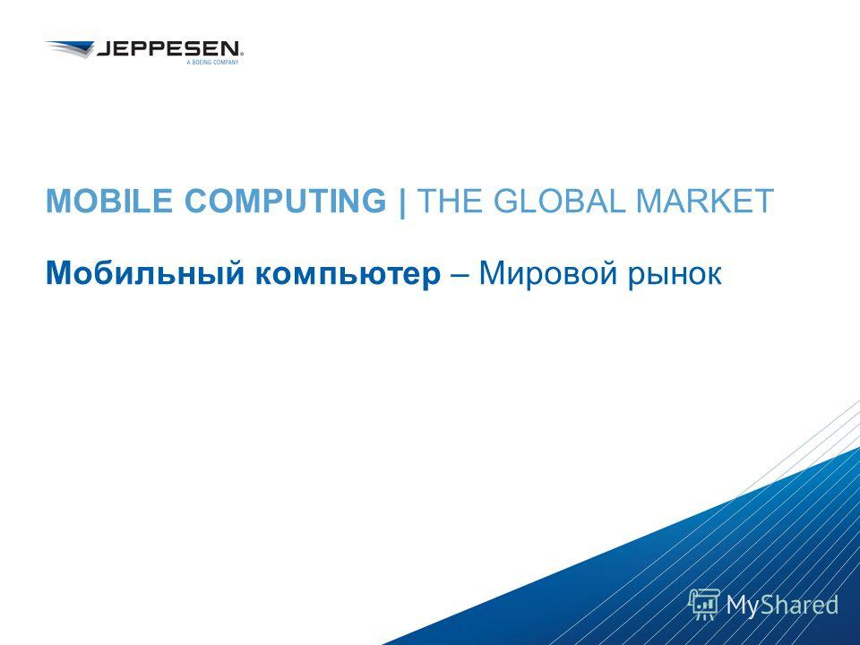 Jeppesen Proprietary - Copyright © 2013 Jeppesen. All rights reserved. Distribution limited to Jeppesen Personnel Jeppesen Proprietary - Copyright © 2013Jeppesen. All rights reserved. MOBILE COMPUTING | THE GLOBAL MARKET Мобильный компьютер – Мировой