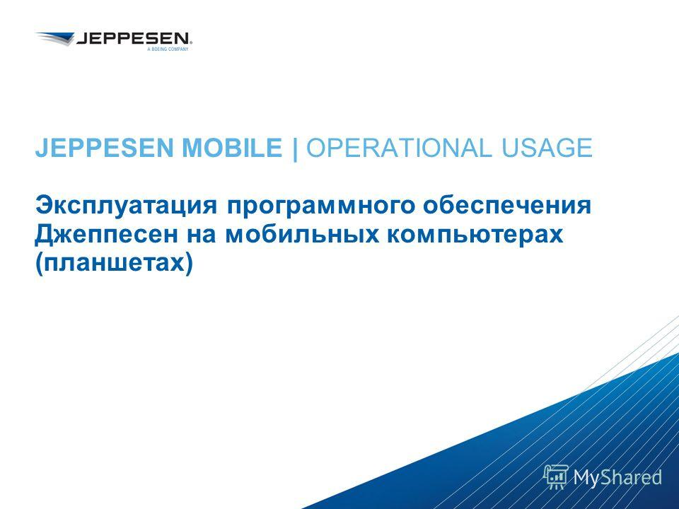 Jeppesen Proprietary - Copyright © 2013 Jeppesen. All rights reserved. Distribution limited to Jeppesen Personnel Jeppesen Proprietary - Copyright © 2013Jeppesen. All rights reserved. JEPPESEN MOBILE | OPERATIONAL USAGE Эксплуатация программного обес
