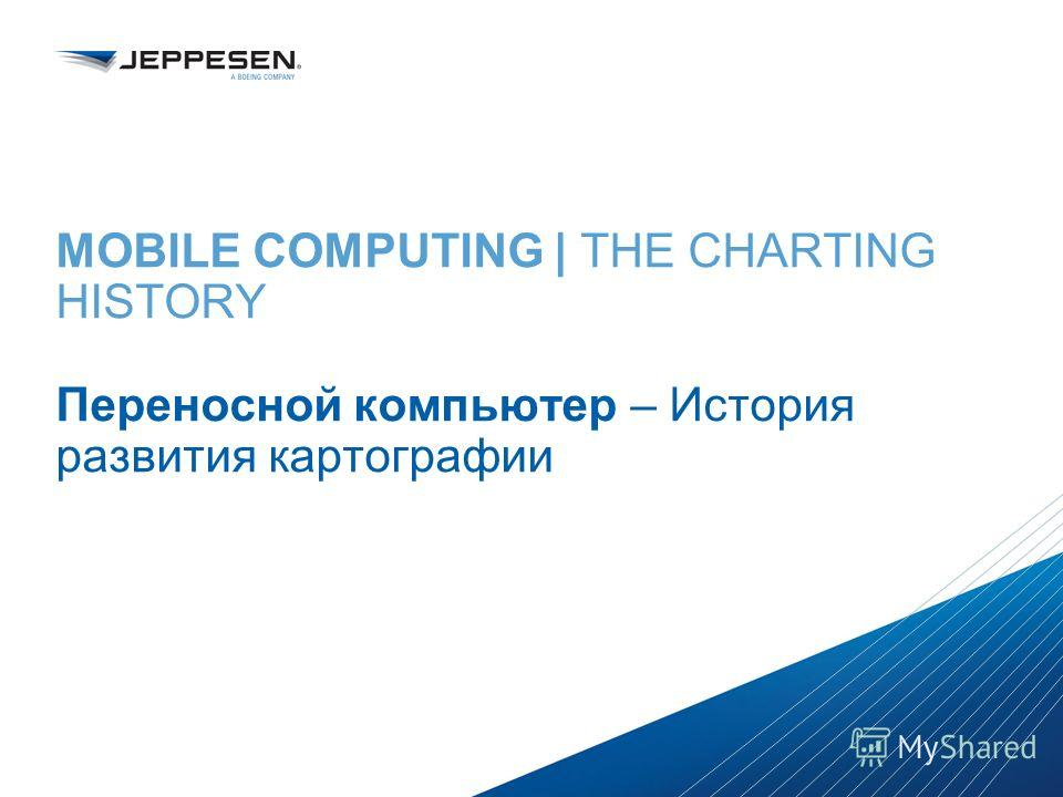 Jeppesen Proprietary - Copyright © 2013 Jeppesen. All rights reserved. Distribution limited to Jeppesen Personnel Jeppesen Proprietary - Copyright © 2013Jeppesen. All rights reserved. MOBILE COMPUTING | THE CHARTING HISTORY Переносной компьютер – Ист